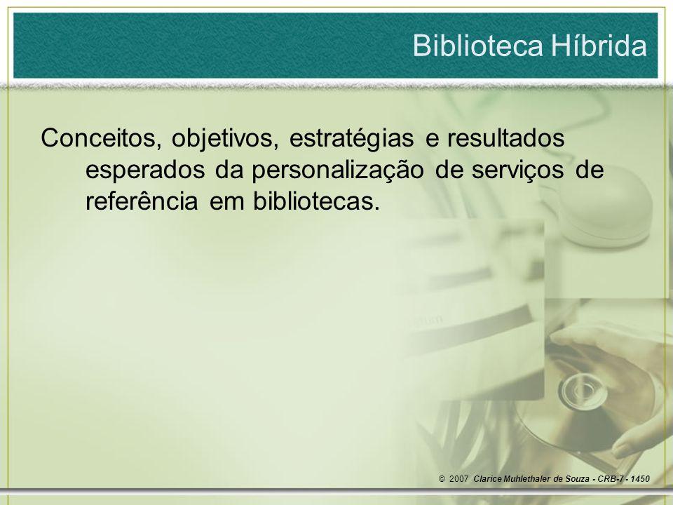 Biblioteca Híbrida Reempacotando informações para uma referência personalizada © 2007 Clarice Muhlethaler de Souza - CRB-7 – 1450 csouza952@terra.com.br http://paginas.terra.com.br/educacao/csouza952/