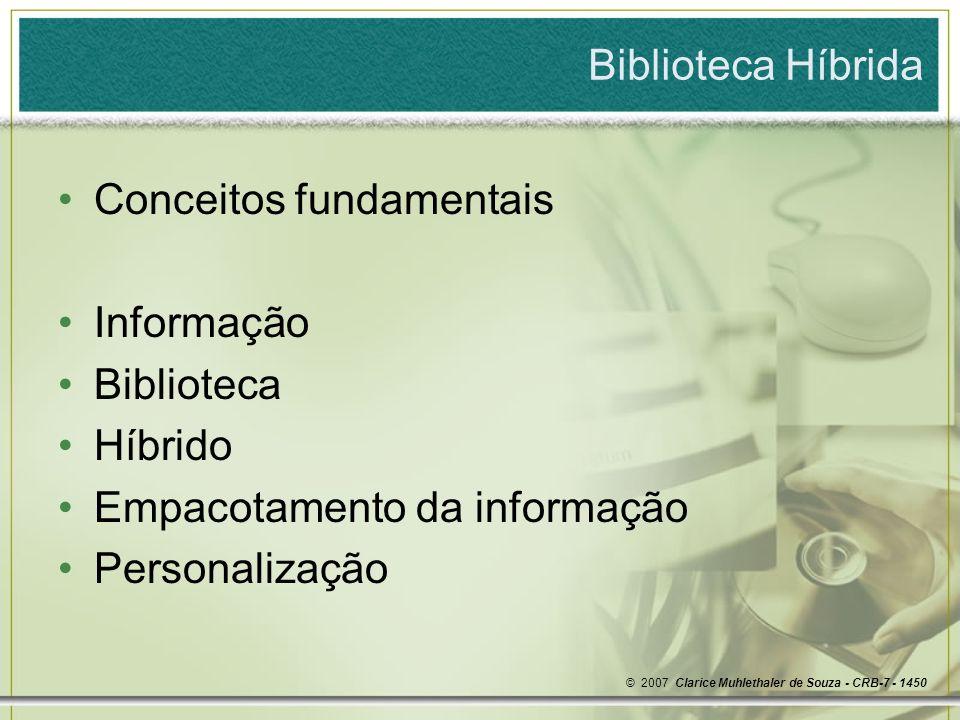 Biblioteca Híbrida Conceitos fundamentais Informação Biblioteca Híbrido Empacotamento da informação Personalização © 2007 Clarice Muhlethaler de Souza - CRB-7 - 1450