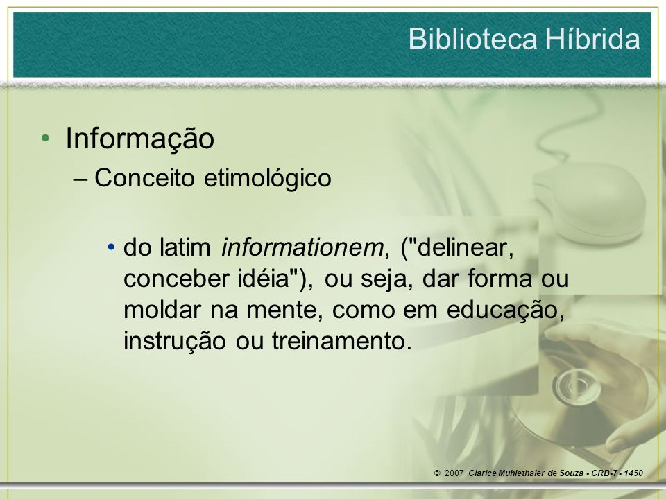 Biblioteca Híbrida Informação –Conceito etimológico do latim informationem, ( delinear, conceber idéia ), ou seja, dar forma ou moldar na mente, como em educação, instrução ou treinamento.