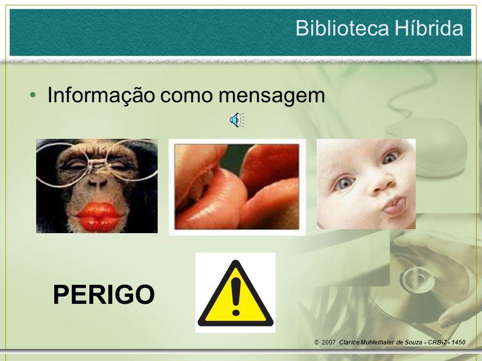 Biblioteca Híbrida Informação como mensagem PERIGO © 2007 Clarice Muhlethaler de Souza - CRB-7 - 1450