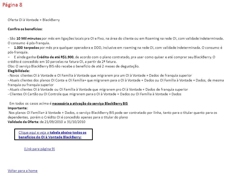 Página 9 Voltar para a home O cliente também receberá os benefícios já informados no plano Oi à Vontade: - Franquia de minutos mensais pra qualquer operadora - Torpedos (SMS) - Envio de fotos e imagens (MMS) Preço do Oi à Vontade BlackBerry = preço do Oi à Vontade + preço serviço BlackBerry BIS (R$64,90) Observação: Oferta BlackBerry não disponível no Televendas (Link para página (Link para página 10) Clique aqui e veja de campanhas Oi à Vontade BlackBerry