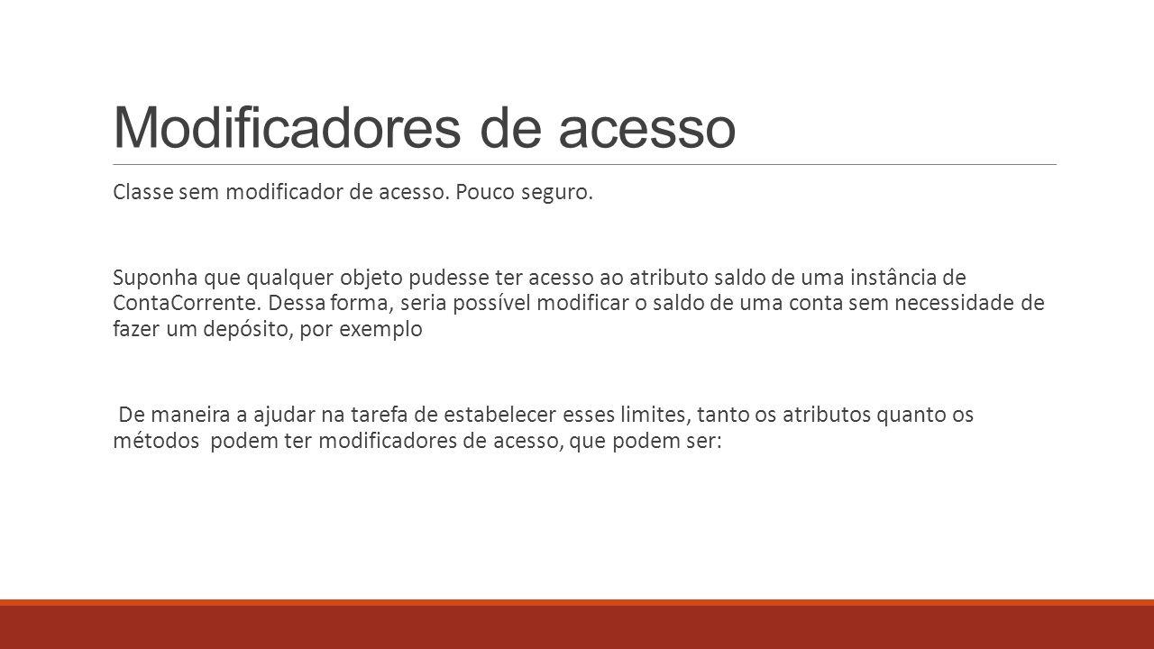 Modificadores de acesso Classe sem modificador de acesso. Pouco seguro. Suponha que qualquer objeto pudesse ter acesso ao atributo saldo de uma instân