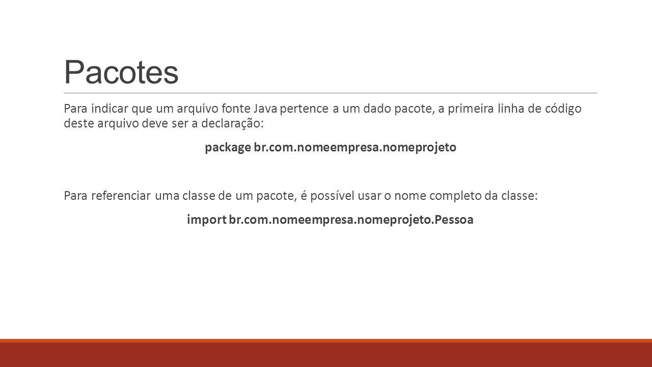 Pacotes Para indicar que um arquivo fonte Java pertence a um dado pacote, a primeira linha de código deste arquivo deve ser a declaração: package br.c