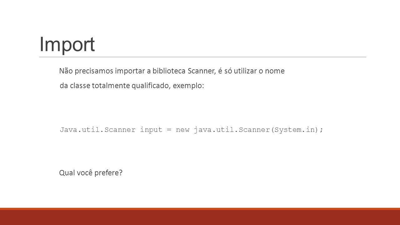 Import Não precisamos importar a biblioteca Scanner, é só utilizar o nome da classe totalmente qualificado, exemplo: Java.util.Scanner input = new jav