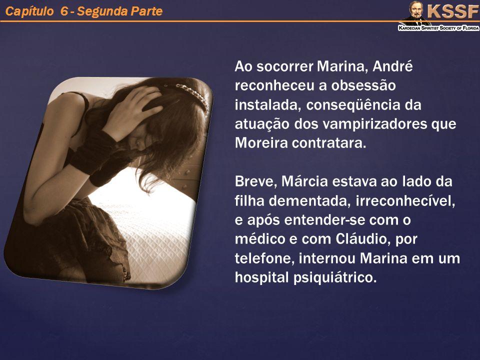 Ao socorrer Marina, André reconheceu a obsessão instalada, conseqüência da atuação dos vampirizadores que Moreira contratara.