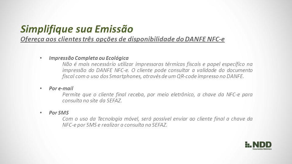 Simplifique sua Emissão Ofereça aos clientes três opções de disponibilidade do DANFE NFC-e Impressão Completa ou Ecológica Não é mais necessário utilizar impressoras térmicas fiscais e papel específico na impressão do DANFE NFC-e.