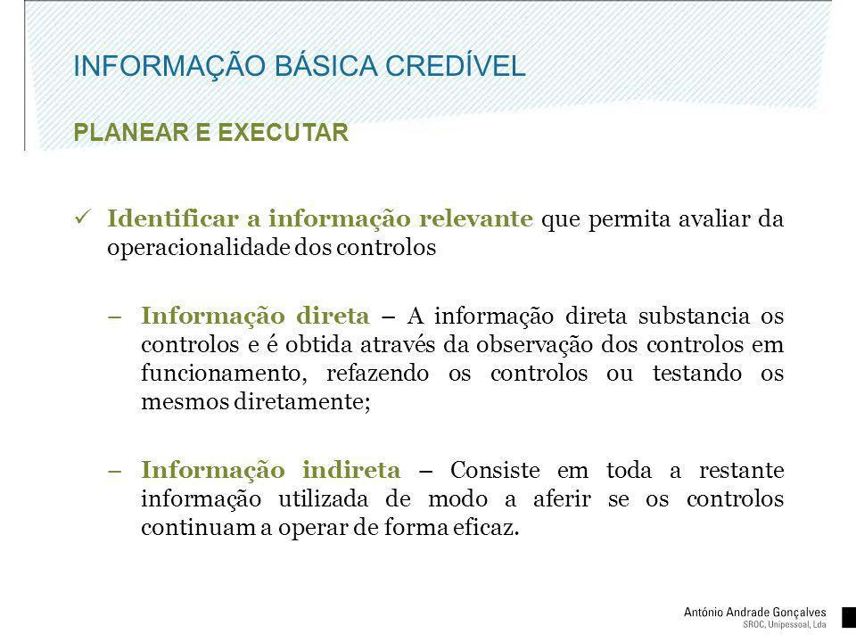 INFORMAÇÃO BÁSICA CREDÍVEL PLANEAR E EXECUTAR Identificar a informação relevante que permita avaliar da operacionalidade dos controlos –Informação dir
