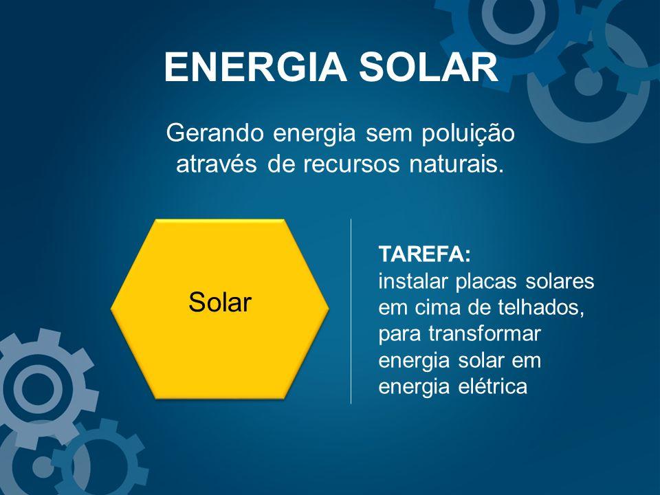 ENERGIA SOLAR Gerando energia sem poluição através de recursos naturais. TAREFA: instalar placas solares em cima de telhados, para transformar energia