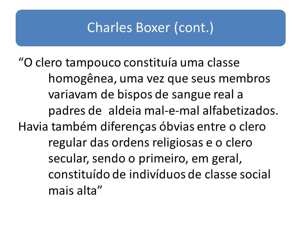 Charles Boxer (cont.) O clero tampouco constituía uma classe homogênea, uma vez que seus membros variavam de bispos de sangue real a padres de aldeia mal-e-mal alfabetizados.