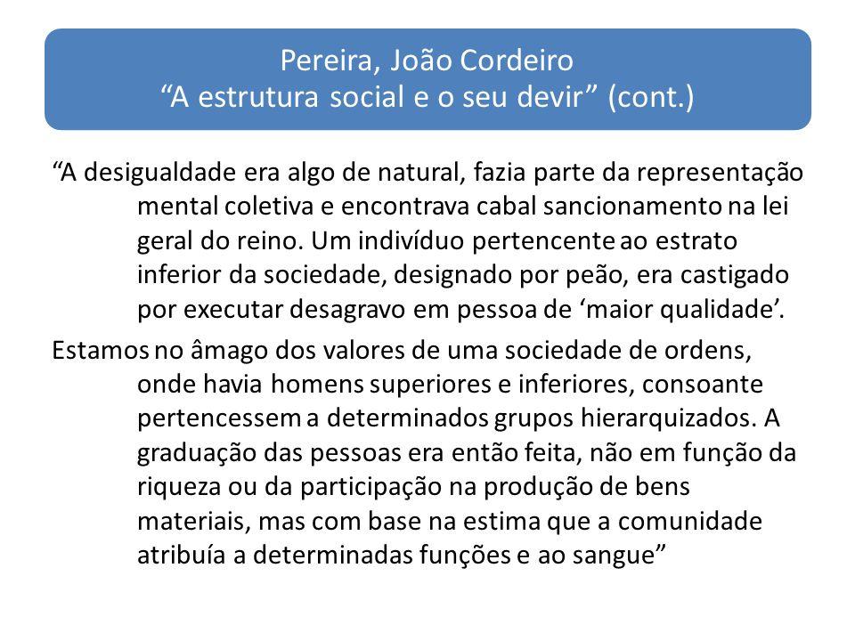 Pereira, João Cordeiro A estrutura social e o seu devir (cont.) A desigualdade era algo de natural, fazia parte da representação mental coletiva e encontrava cabal sancionamento na lei geral do reino.