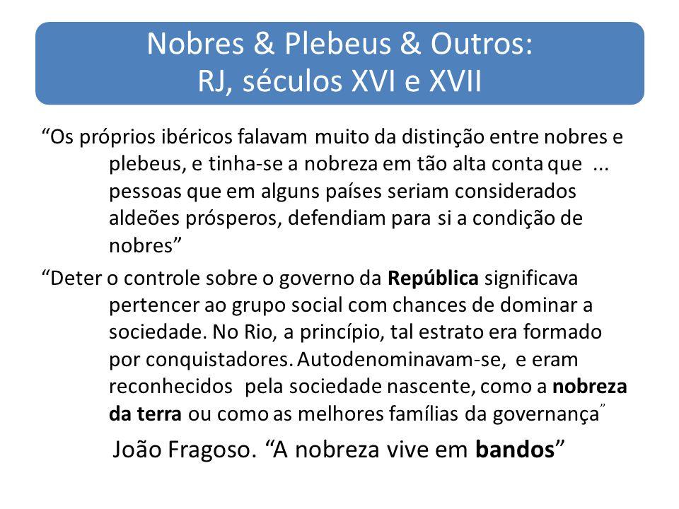 Nobres & Plebeus & Outros: RJ, séculos XVI e XVII Os próprios ibéricos falavam muito da distinção entre nobres e plebeus, e tinha-se a nobreza em tão alta conta que...