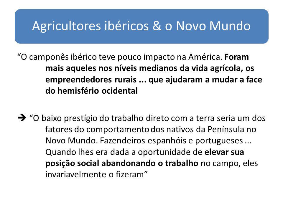 Agricultores ibéricos & o Novo Mundo O camponês ibérico teve pouco impacto na América.