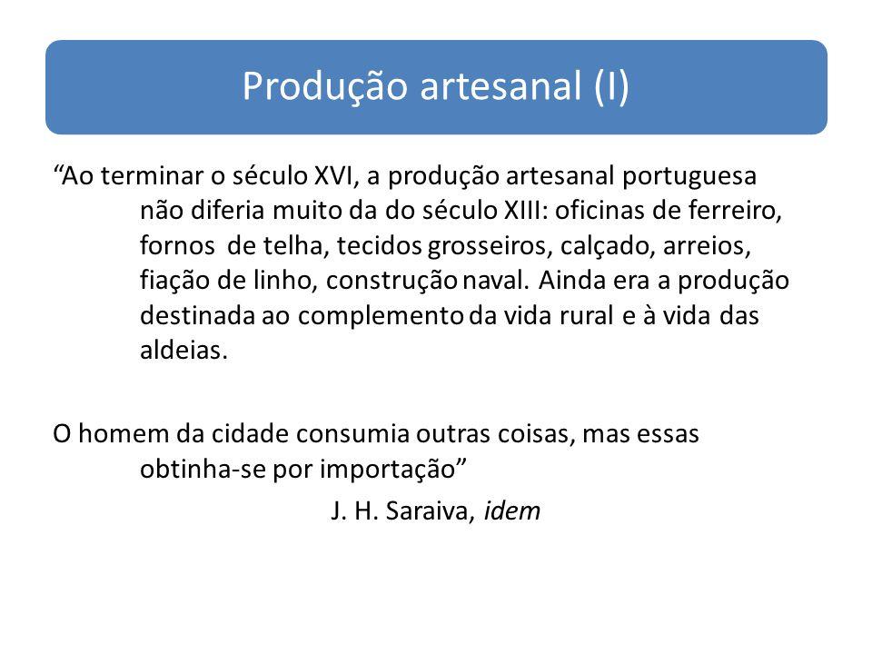 Produção artesanal (I) Ao terminar o século XVI, a produção artesanal portuguesa não diferia muito da do século XIII: oficinas de ferreiro, fornos de telha, tecidos grosseiros, calçado, arreios, fiação de linho, construção naval.