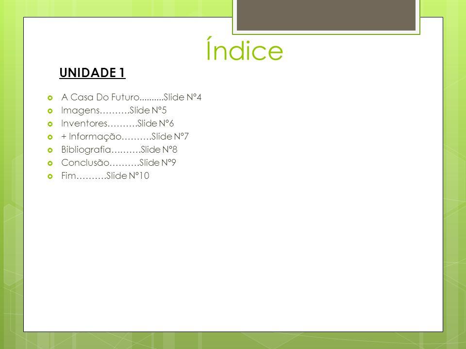 Índice A Casa Do Futuro..........Slide Nº4 Imagens……….Slide Nº5 Inventores……….Slide Nº6 + Informação……….Slide Nº7 Bibliografia……….Slide Nº8 Conclusão……….Slide Nº9 Fim……….Slide Nº10 UNIDADE 1