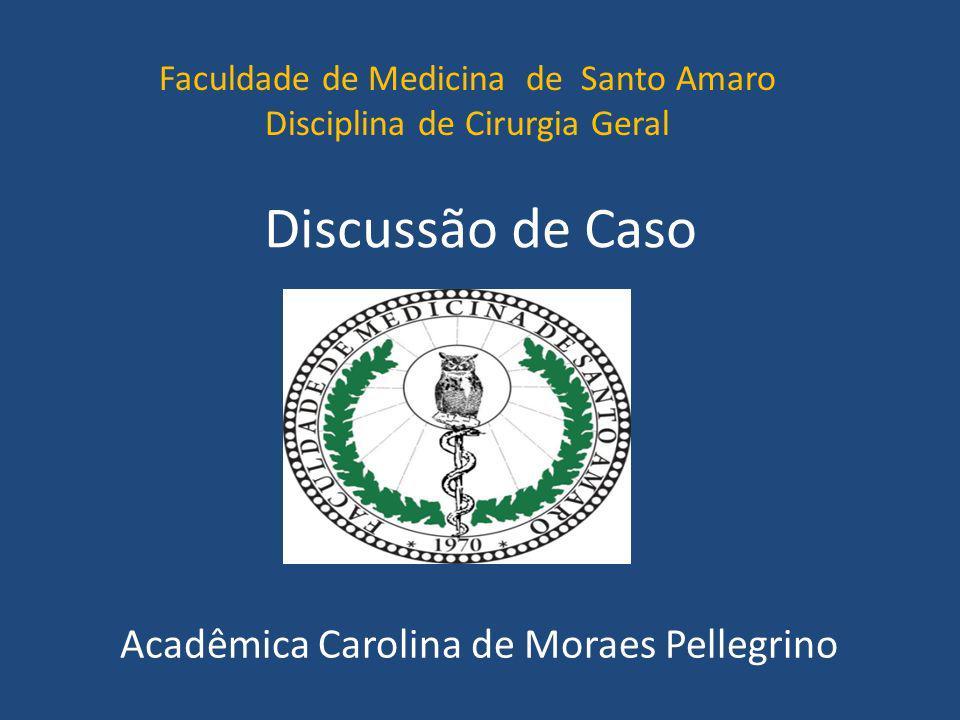 Discussão de Caso Acadêmica Carolina de Moraes Pellegrino Faculdade de Medicina de Santo Amaro Disciplina de Cirurgia Geral
