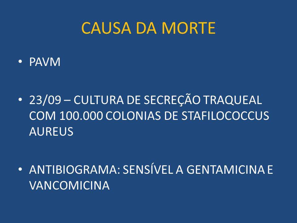 CAUSA DA MORTE PAVM 23/09 – CULTURA DE SECREÇÃO TRAQUEAL COM 100.000 COLONIAS DE STAFILOCOCCUS AUREUS ANTIBIOGRAMA: SENSÍVEL A GENTAMICINA E VANCOMICINA