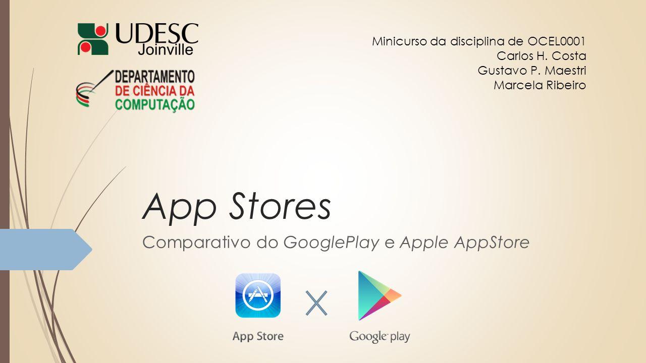 App Stores Comparativo do GooglePlay e Apple AppStore Minicurso da disciplina de OCEL0001 Carlos H. Costa Gustavo P. Maestri Marcela Ribeiro