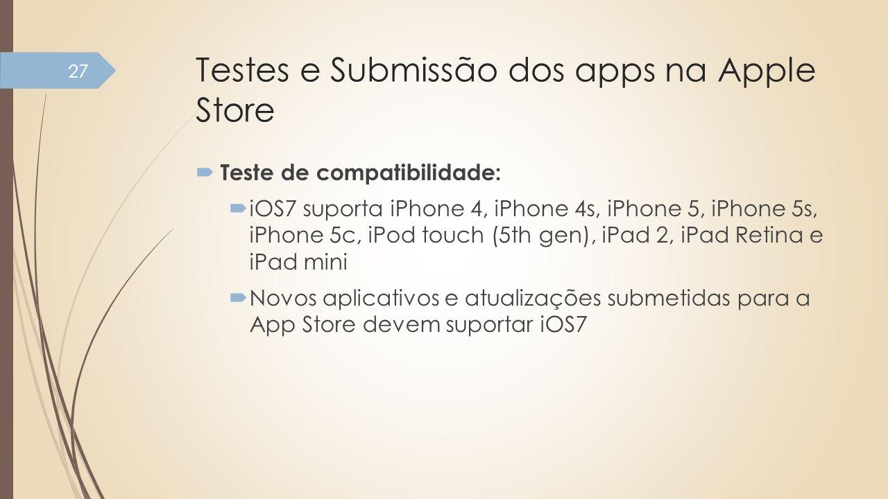 Testes e Submissão dos apps na Apple Store Teste de compatibilidade: iOS7 suporta iPhone 4, iPhone 4s, iPhone 5, iPhone 5s, iPhone 5c, iPod touch (5th