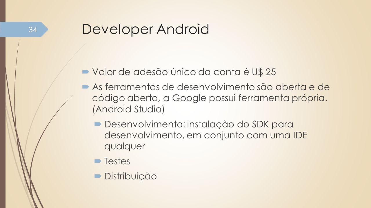 Developer Android Valor de adesão único da conta é U$ 25 As ferramentas de desenvolvimento são aberta e de código aberto, a Google possui ferramenta p