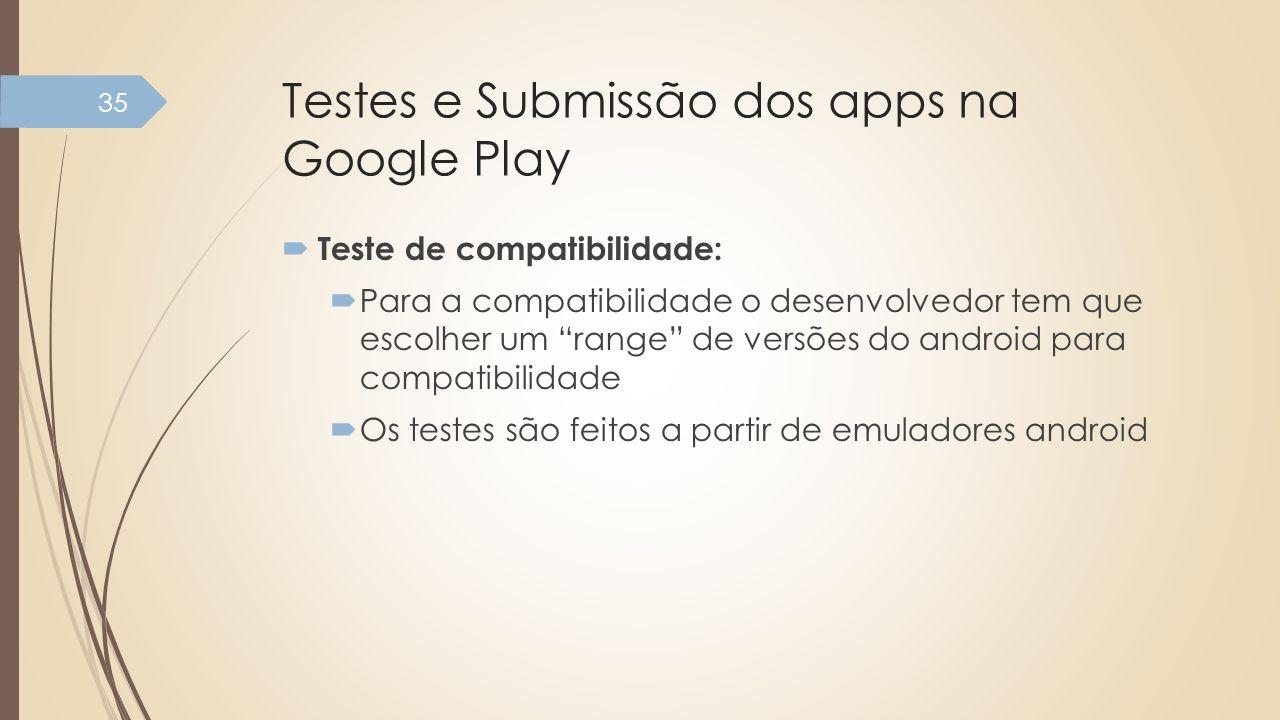 Testes e Submissão dos apps na Google Play Teste de compatibilidade: Para a compatibilidade o desenvolvedor tem que escolher um range de versões do an
