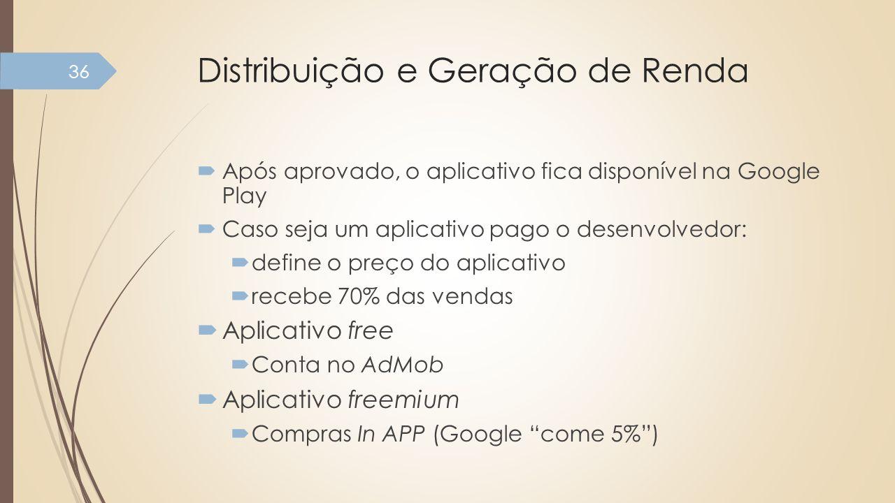 Distribuição e Geração de Renda Após aprovado, o aplicativo fica disponível na Google Play Caso seja um aplicativo pago o desenvolvedor: define o preç