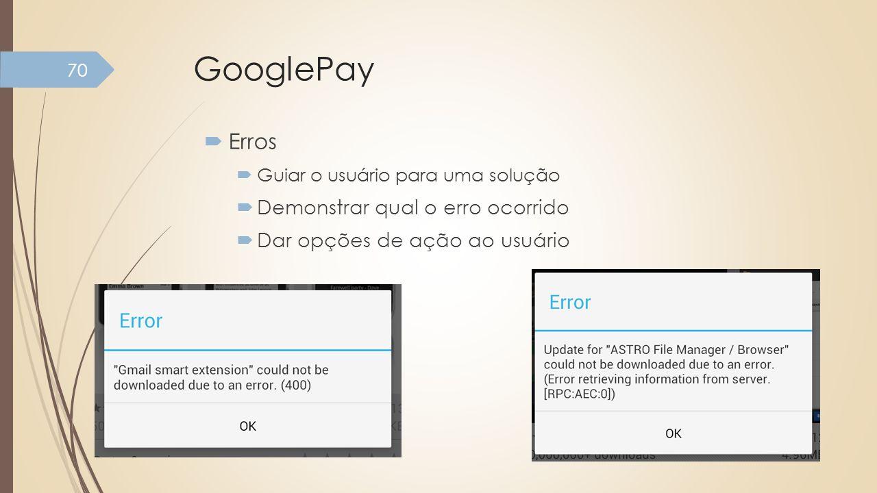 GooglePay Erros Guiar o usuário para uma solução Demonstrar qual o erro ocorrido Dar opções de ação ao usuário 70