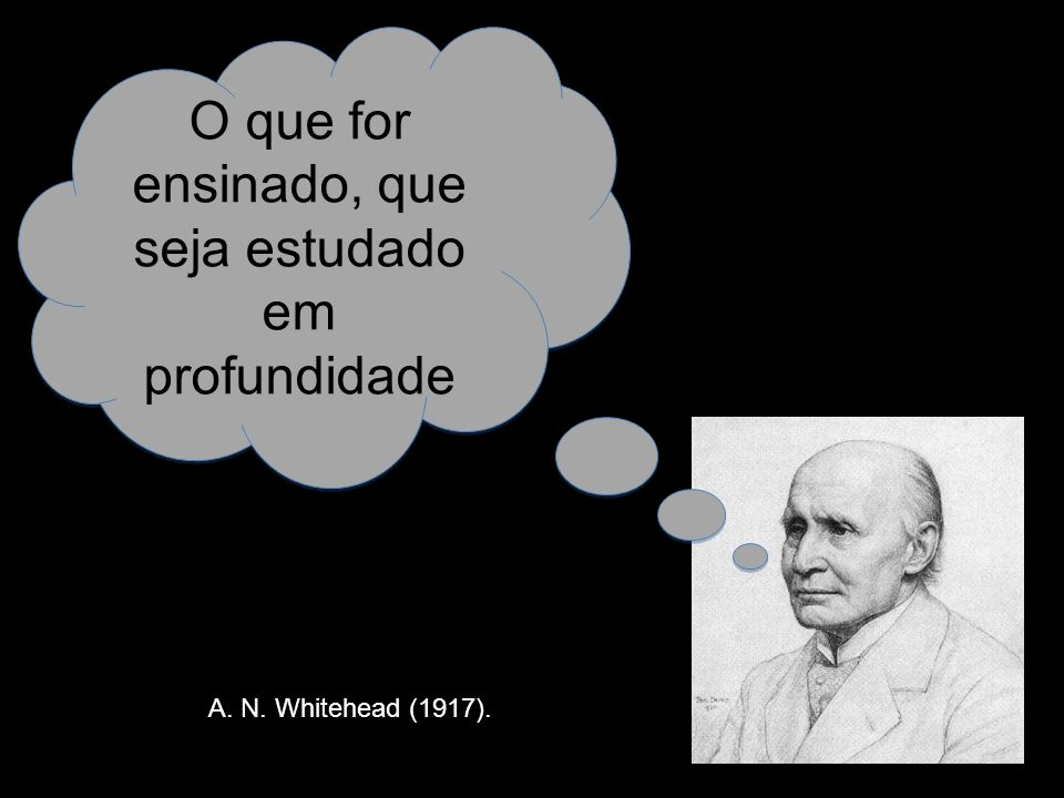 O que for ensinado, que seja estudado em profundidade A. N. Whitehead (1917).