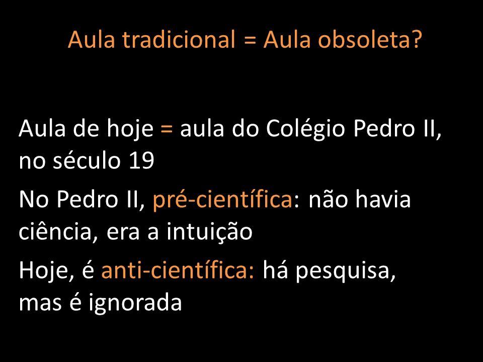 Aula de hoje = aula do Colégio Pedro II, no século 19 No Pedro II, pré-científica: não havia ciência, era a intuição Hoje, é anti-científica: há pesqu