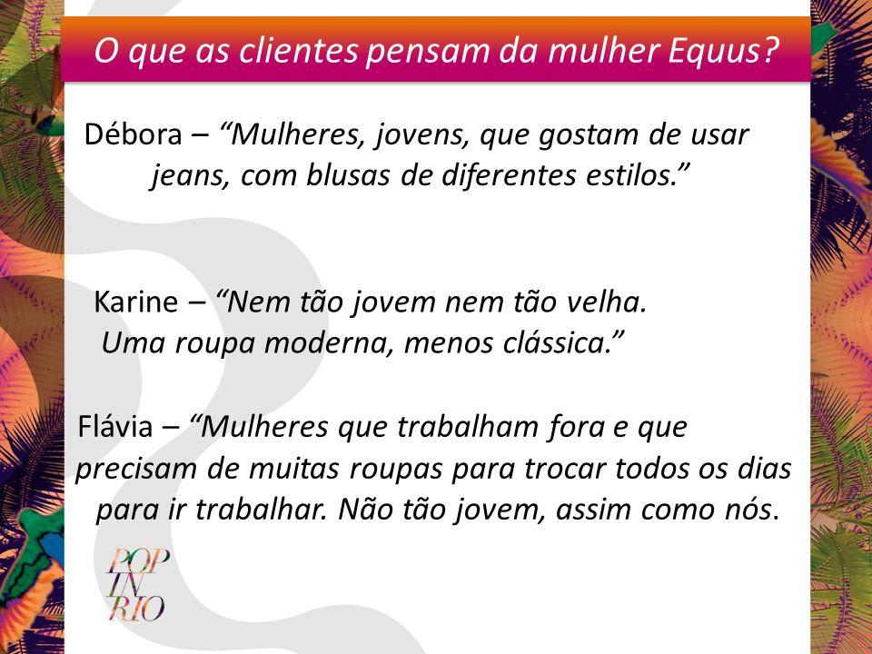 O que as clientes pensam da mulher Equus? Débora – Mulheres, jovens, que gostam de usar jeans, com blusas de diferentes estilos. Flávia – Mulheres que