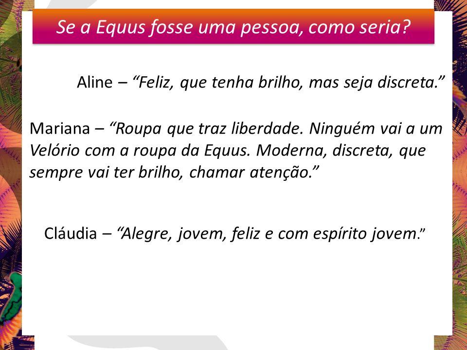 Karine Se a Equus fosse uma pessoa, como seria? Aline – Feliz, que tenha brilho, mas seja discreta. Mariana – Roupa que traz liberdade. Ninguém vai a