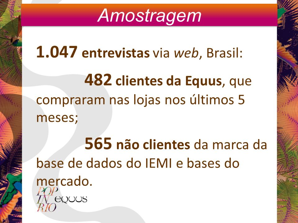 1.047 entrevistas via web, Brasil: 482 clientes da Equus, que compraram nas lojas nos últimos 5 meses; 565 não clientes da marca da base de dados do IEMI e bases do mercado.
