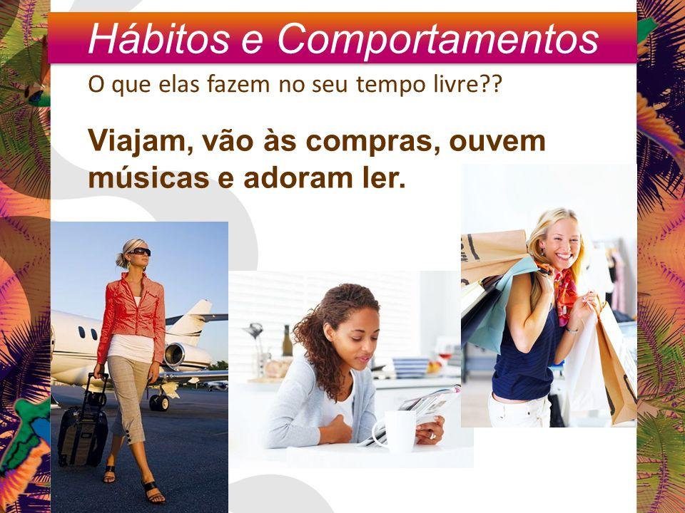 Hábitos e Comportamento O que elas fazem no seu tempo livre?? Viajam, vão às compras, ouvem músicas e adoram ler. Hábitos e Comportamentos
