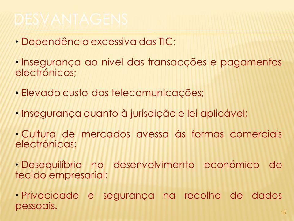 16 Dependência excessiva das TIC; Insegurança ao nível das transacções e pagamentos electrónicos; Elevado custo das telecomunicações; Insegurança quanto à jurisdição e lei aplicável; Cultura de mercados avessa às formas comerciais electrónicas; Desequilíbrio no desenvolvimento económico do tecido empresarial; Privacidade e segurança na recolha de dados pessoais.