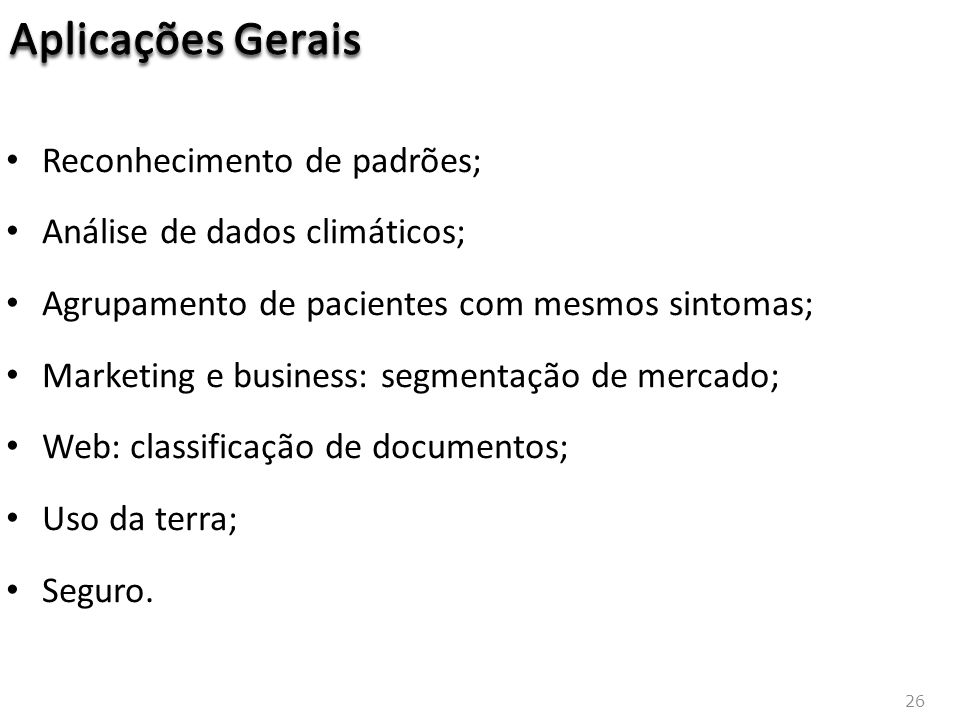 26 Reconhecimento de padrões; Análise de dados climáticos; Agrupamento de pacientes com mesmos sintomas; Marketing e business: segmentação de mercado; Web: classificação de documentos; Uso da terra; Seguro.
