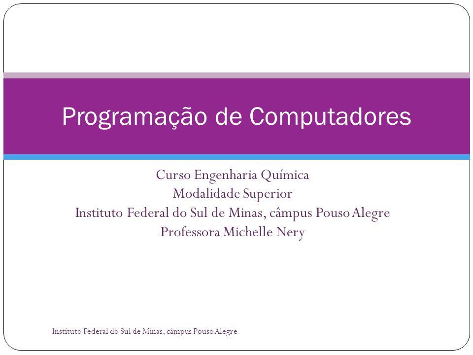 Curso Engenharia Química Modalidade Superior Instituto Federal do Sul de Minas, câmpus Pouso Alegre Professora Michelle Nery Programação de Computador
