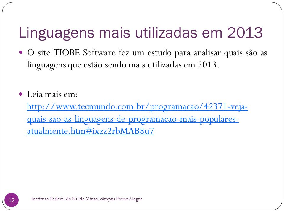 Linguagens mais utilizadas em 2013 Instituto Federal do Sul de Minas, câmpus Pouso Alegre 12 O site TIOBE Software fez um estudo para analisar quais são as linguagens que estão sendo mais utilizadas em 2013.
