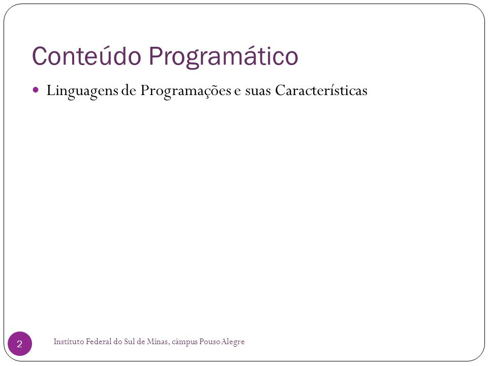 Linguagens de Programações e suas Características Instituto Federal do Sul de Minas, câmpus Pouso Alegre 3 Dividem-se em: Baixo Nível x Alto Nível Compilada x Interpretada Não Estruturadas x Estruturadas x Orientadas a Objeto Procedurais x Funcionais Linguagens Específica e Propósito Geral