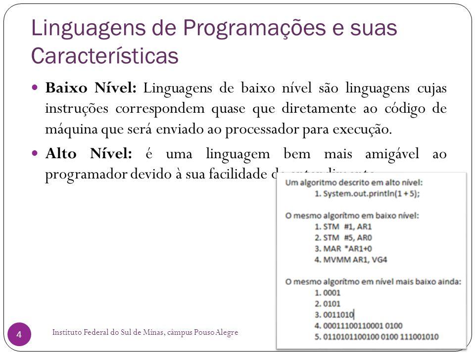 Linguagens de Programações e suas Características Instituto Federal do Sul de Minas, câmpus Pouso Alegre 5 Compilada: o código-fonte do programa é lido por um programa chamado compilador, que cria um arquivo binário, executável diretamente pelo hardware da plataforma-alvo.