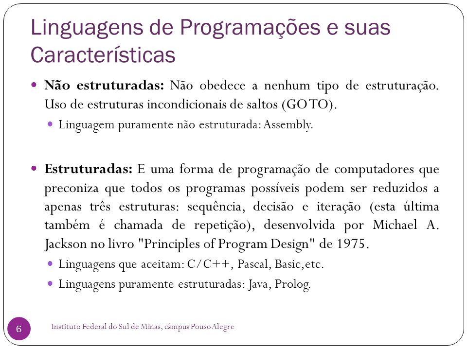 Linguagens de Programações e suas Características Instituto Federal do Sul de Minas, câmpus Pouso Alegre 17 Linguagem de Programação C++: Médio Nível Compilada De propósito geral Orientada a Objeto Imperativa Procedural Bjarne Stroustrup desenvolveu o C++ em 1983 como um adicional à linguagem C.