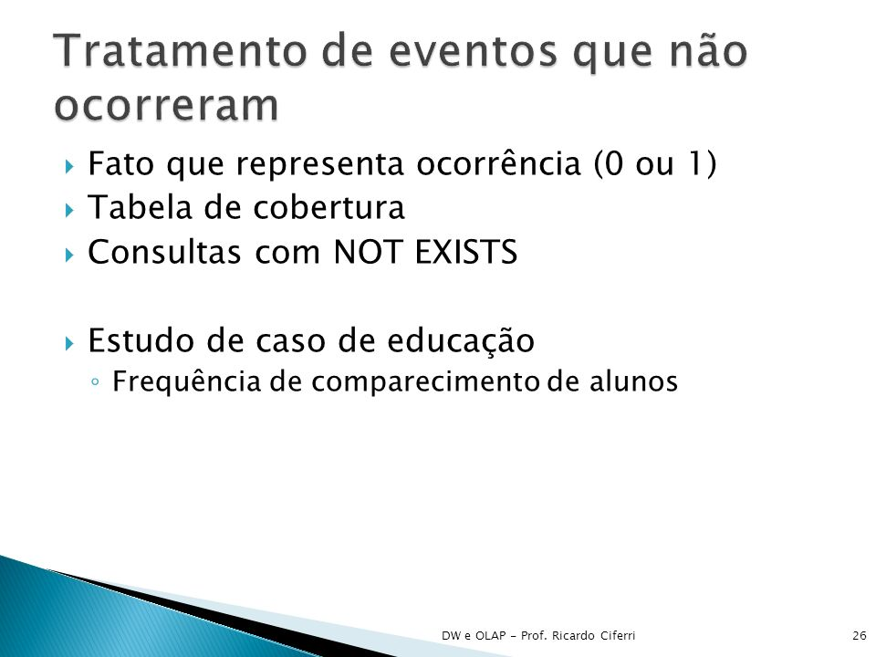 Fato que representa ocorrência (0 ou 1) Tabela de cobertura Consultas com NOT EXISTS Estudo de caso de educação Frequência de comparecimento de alunos