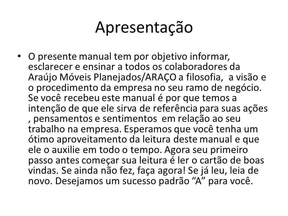 Apresentação O presente manual tem por objetivo informar, esclarecer e ensinar a todos os colaboradores da Araújo Móveis Planejados/ARAÇO a filosofia,