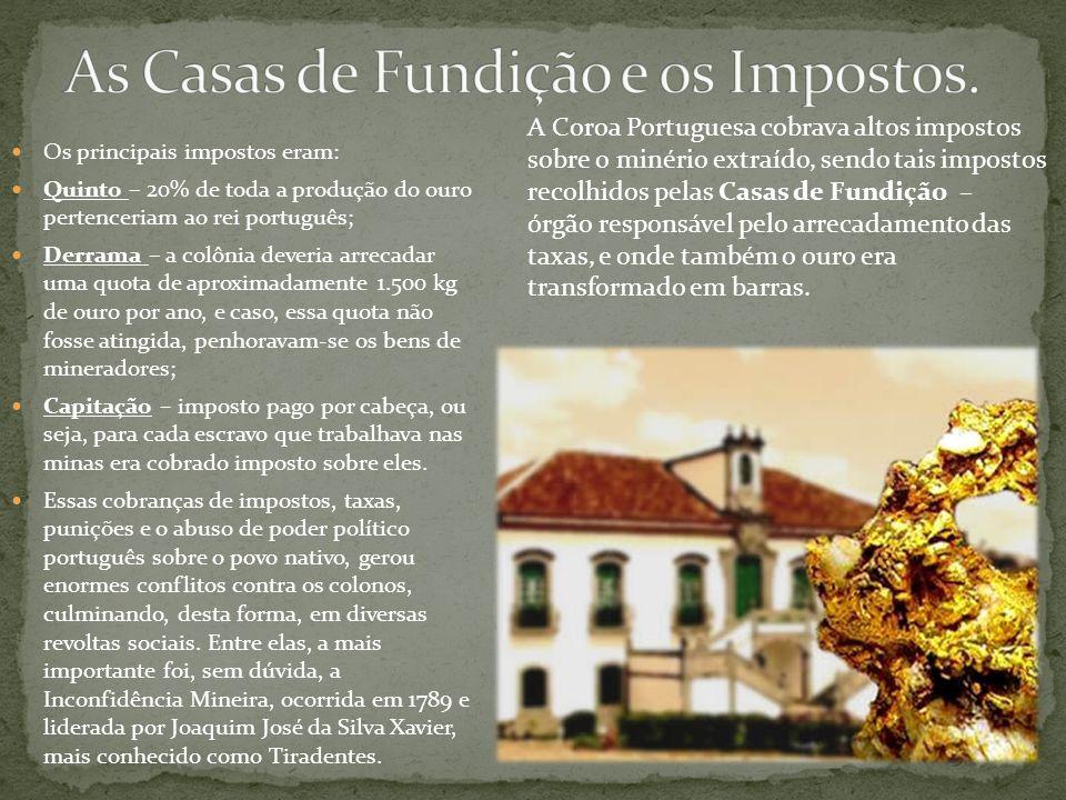 Os principais impostos eram: Quinto – 20% de toda a produção do ouro pertenceriam ao rei português; Derrama – a colônia deveria arrecadar uma quota de