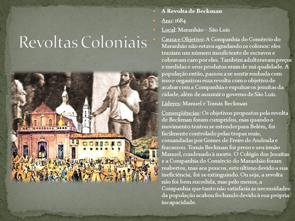 A Revolta de Beckman Ano: 1684 Local: Maranhão – São Luís Causa e Objetivo: A Companhia do Comércio do Maranhão não estava agradando os colonos: eles
