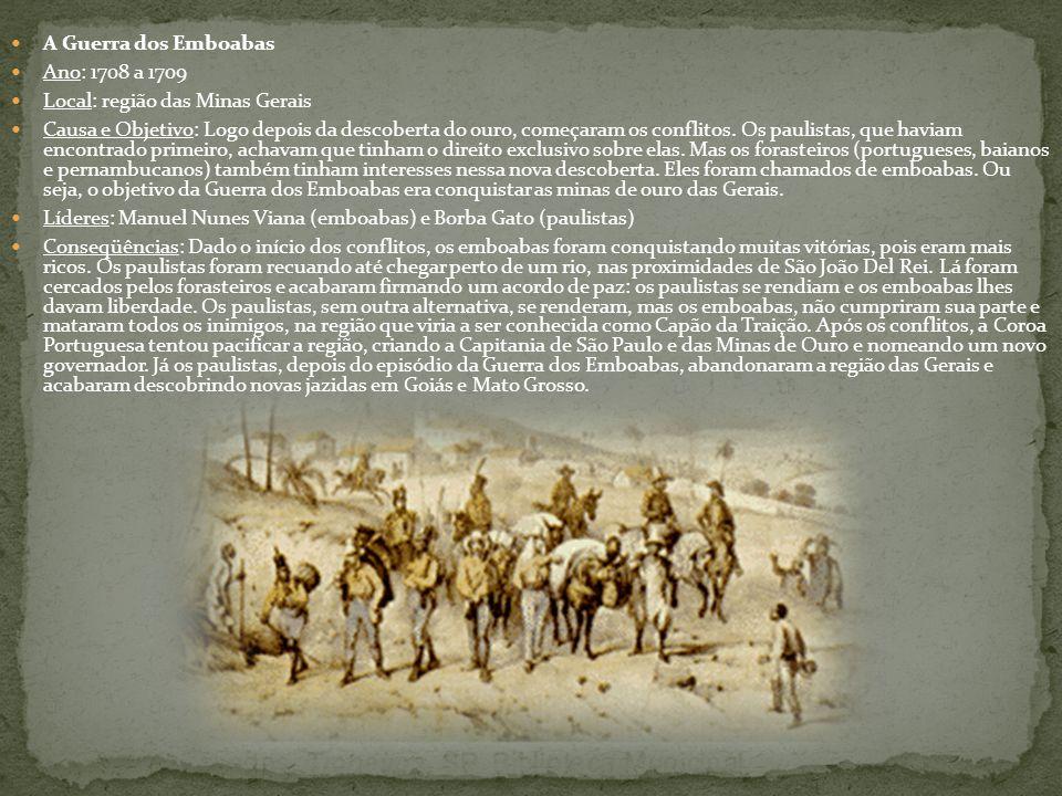 A Guerra dos Emboabas Ano: 1708 a 1709 Local: região das Minas Gerais Causa e Objetivo: Logo depois da descoberta do ouro, começaram os conflitos. Os
