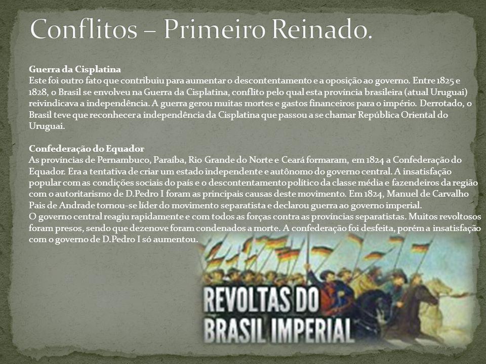 Guerra da Cisplatina Este foi outro fato que contribuiu para aumentar o descontentamento e a oposição ao governo. Entre 1825 e 1828, o Brasil se envol