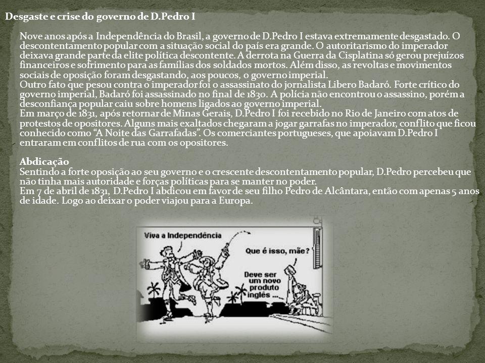 Desgaste e crise do governo de D.Pedro I Nove anos após a Independência do Brasil, a governo de D.Pedro I estava extremamente desgastado. O descontent