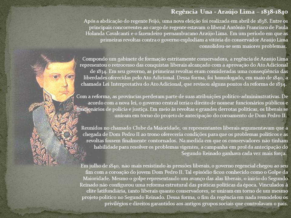 Regência Una - Araújo Lima – 1838-1840 Após a abdicação do regente Feijó, uma nova eleição foi realizada em abril de 1838. Entre os principais concorr