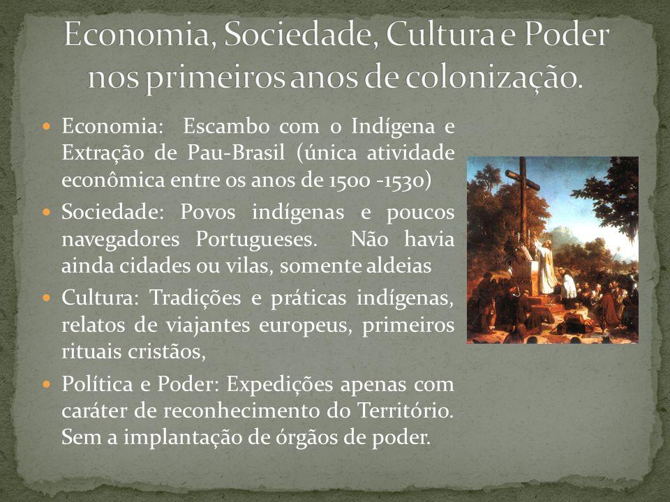 Economia: Escambo com o Indígena e Extração de Pau-Brasil (única atividade econômica entre os anos de 1500 -1530) Sociedade: Povos indígenas e poucos