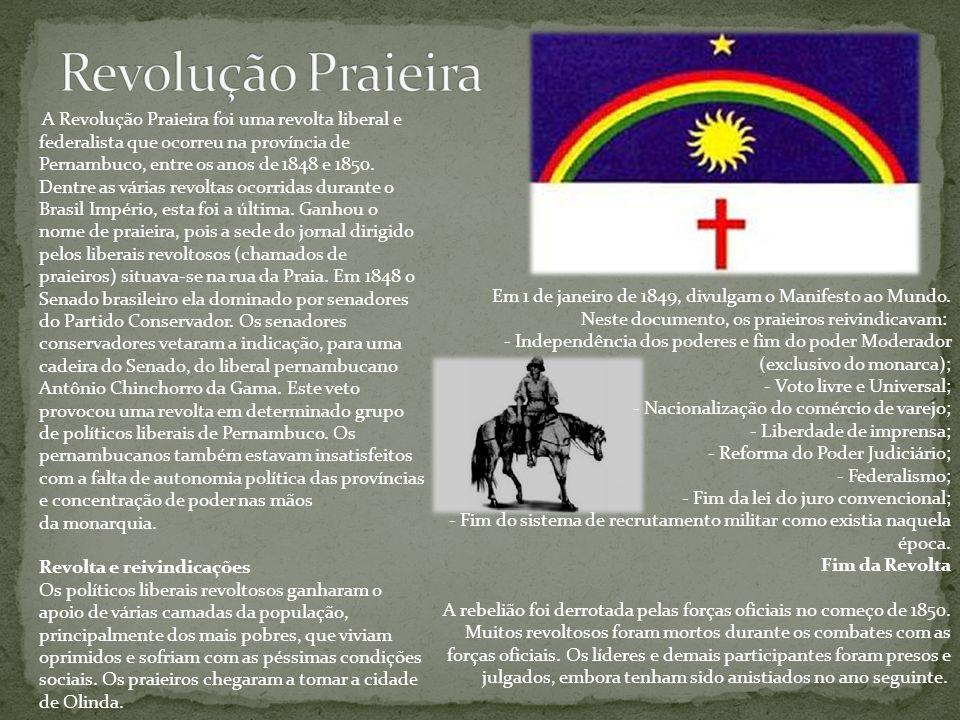 A Revolução Praieira foi uma revolta liberal e federalista que ocorreu na província de Pernambuco, entre os anos de 1848 e 1850. Dentre as várias revo