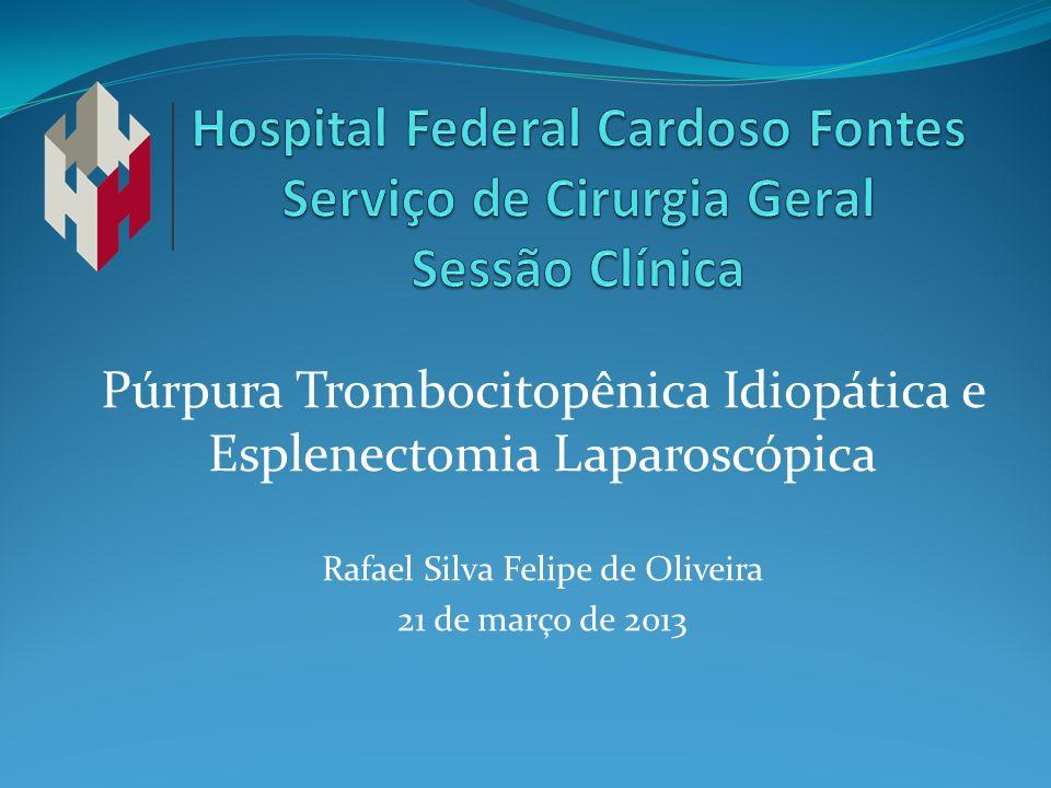 Púrpura Trombocitopênica Idiopática e Esplenectomia Laparoscópica Rafael Silva Felipe de Oliveira 21 de março de 2013
